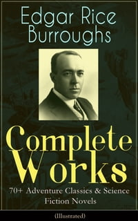 Complete Works of Edgar Rice Burroughs: 70+ Adventure Classics & Science Fiction Novels…