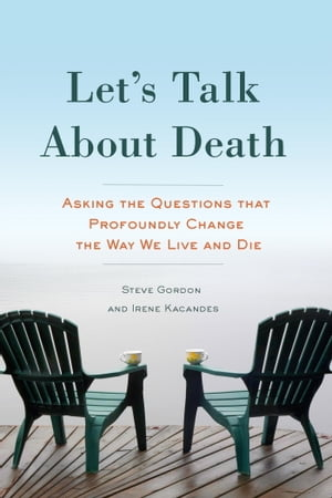 Let's Talk About Death Asking the Questions that Profoundly Change the Way We Live and Die