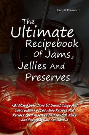The Ultimate Recipebook Of Jams,  Jellies And Preserves 120 Mixed Selections Of Sweet,  Tangy And Savory Jam Recipes,  Jelly Recipes And Recipes For Pres
