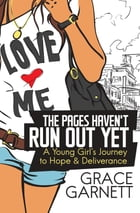 The Pages Haven't Run Out Yet: A Young Girl's Journey to Hope & Deliverance by Grace Garnett