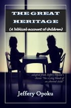 The Great Heritage: A Biblical Account of Children by jeffery opoku