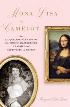 Mona Lisa in Camelot: How Jacqueline Kennedy and Da Vinci's Masterpiece Charmed and Captivated a Nation by Margaret Leslie Davis