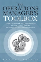 The Operations Manager's Toolbox: Using the Best Project Management Techniques to Improve Processes and Maximize Efficiency by Randal Wilson