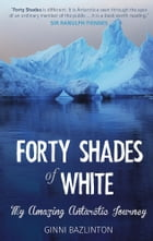 Forty Shades of White: My Amazing Antarctic Journey by Ginni Bazlinton