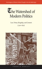 The Watershed of Modern Politics: Law, Virtue, Kingship, and Consent (1300 1650)