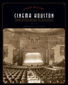 Cinema Houston: From Nickelodeon to Megaplex by David Welling