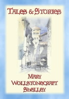 TALES and STORIES - 17 Tales and Stories by Mary W. Shelley: 17 Yales & stories against a backdrop of medieval chivalry by Mary Wollstonecraft Shelley