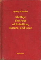 Shelley: The Poet of Rebellion, Nature, and Love by Sydney Waterlow