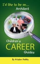 I'd like to be an Architect: CHildren's Career Guides by Kristen Hobby