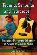 Tequila, Señoritas and Teardrops: Musicians Discuss the Influence of Mexico on Country Music by Adrian Peel
