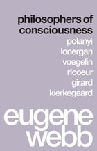 Philosophers of Consciousness: Polanyi, Lonergan, Voegelin, Ricoeur, Girard, Kierkegaard by Eugene Webb
