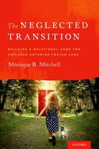The Neglected Transition: Building a Relational Home for Children Entering Foster Care by Monique B. Mitchell