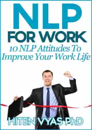 NLP For Work: 10 NLP Attitudes To Improve Your Work Life by Hiten Vyas