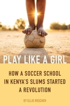 Play Like a Girl: How a Soccer School in Kenya's Slums Started a Revolution by Ellie Roscher