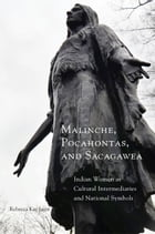 Malinche, Pocahontas, and Sacagawea: Indian Women as Cultural Intermediaries and National Symbols by Rebecca Kay Jager, Ph.D.
