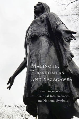 Malinche,  Pocahontas,  and Sacagawea Indian Women as Cultural Intermediaries and National Symbols