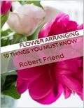 Flower Arranging: 10 Things You Must Know