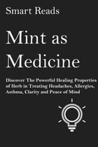 Mint As Medicine: Discover The Powerful Healing Properties of Herb in Treating Headaches, Allergies, Asthma, Clarity and Peace of Mind by SmartReads