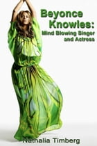 Beyonce Knowles: Mind Blowing Singer and Actress by Nathalia Timberg