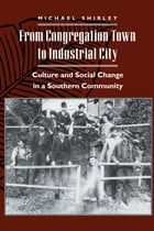 From Congregation Town to Industrial City: Culture and Social Change in a Southern Community by Michael Shirley