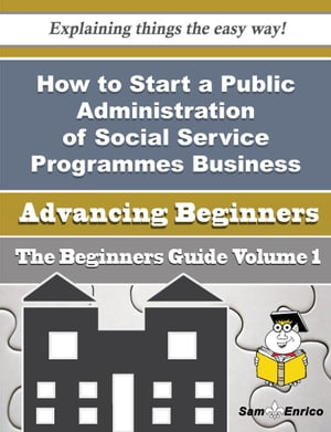 How to Start a Public Administration of Social Service Programmes Business (Beginners Guide): How to Start a Public Administration of Social Service Programmes Business (Beginners Guide) by Mafalda Minton