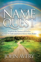 The Name Quest: Explore the Names of God to Grow in Faith and Get to Know Him Better by John Avery