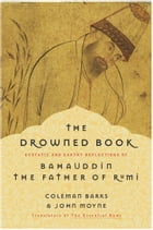 The Drowned Book: Ecstatic and Earthy Reflections of Bahauddin, the Father of Rumi by Coleman Barks