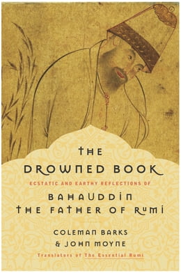 Book The Drowned Book: Ecstatic and Earthy Reflections of Bahauddin, the Father of Rumi by Coleman Barks