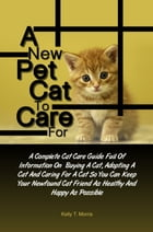 A New Pet Cat To Care For: A Complete Cat Care Guide Full Of Information On Buying A Cat, Adopting A Cat And Caring For A Cat S by Kelly T. Morris
