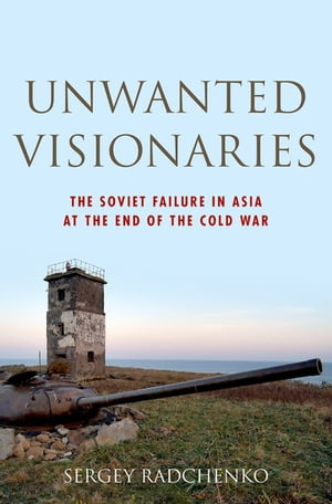 Unwanted Visionaries The Soviet Failure in Asia at the End of the Cold War