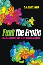 Funk the Erotic: Transaesthetics and Black Sexual Cultures by L.H. Stallings