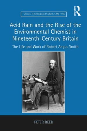 Acid Rain and the Rise of the Environmental Chemist in Nineteenth-Century Britain The Life and Work of Robert Angus Smith