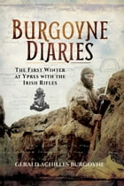 The Burgoyne Diaries: The First Winter at Ypres with the Irish Rifles by Gerald Archilles Burgoyne
