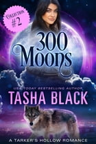 300 Moons Collection 2: A BBW Paranormal Shifter Romance Box Set by Tasha Black