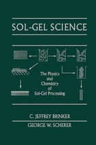 Sol-Gel Science: The Physics and Chemistry of Sol-Gel Processing by C. Jeffrey Brinker