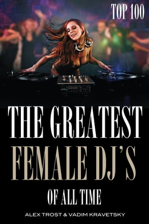The Greatest Female DJ's of All Time: Top 100 by alex trostanetskiy