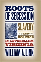 Roots of Secession: Slavery and Politics in Antebellum Virginia by William A. Link