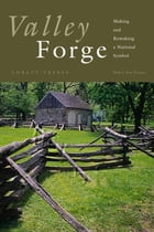 Valley Forge: Making and Remaking a National Symbol by Lorett Treese