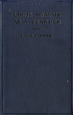 Louis Agassiz as a Teacher: Illustrative Extracts on His Method of Instruction by Lane Cooper