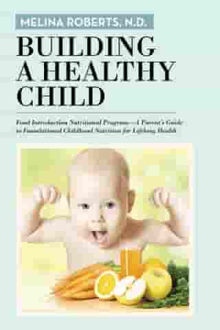 Building a Healthy Child: Food Introduction Nutritional Program—A Parent'S Guide to Foundational Childhood Nutrition for Lifelong Health