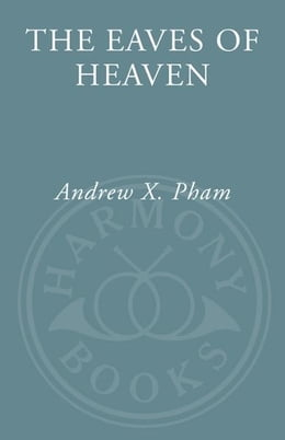 Book The Eaves of Heaven: A Life in Three Wars by Andrew X. Pham