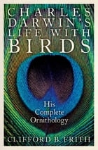 Charles Darwin's Life With Birds: His Complete Ornithology by Clifford B. Frith