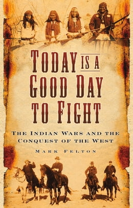 Book Today Is a Good Day to Fight: The Indian Wars and the Conquest of the West by Mark Felton