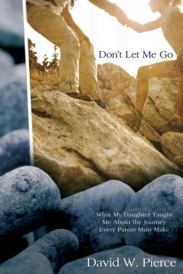 Book Don't Let Me Go: What My Daughter Taught Me about the Journey Every Parent Must Make by David Pierce