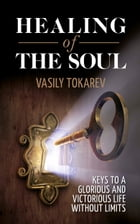 Healing of the Soul: Keys to a Glorious and Victorious Life Without Limits by Vasily Tokarev