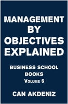 Management by Objectives Explained: Business School Books Volume 6 by Can Akdeniz