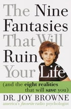 The Nine Fantasies That Will Ruin Your Life (and the Eight Realities That Will Save You) by Joy Browne, M.D.