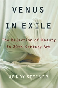 Venus in Exile: The Rejection of Beauty in Twentieth-century Art
