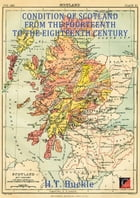 CONDITION OF SCOTLAND FROM THE FOURTEENTH TO THE EIGHTEENTH CENTURY by H. T. Buckle