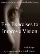 Eye Exercises to Improve Vision by Mark Roger